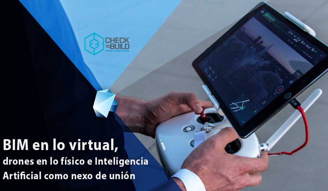 BIM en lo virtual, drones en lo físico e Inteligencia Artificial como nexo de unión.